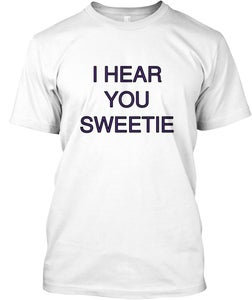 Image of I HEAR YOU SWEETIE / I JUST DON'T BELIEVE YOU!© ALL RIGHTS RESERVED BY SS TEES©/L.I.F.E. LLC