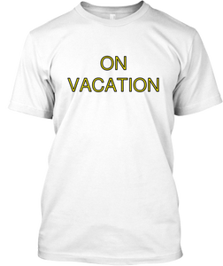 Image of ON VACATION / BUT IF I LIKE IT HERE I AM STAYING © ALL RIGHTS RESERED BY SS TEES©/L.I.F.E.™ LLC