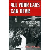 Image of ALL YOUR EARS CAN HEAR : Underground Music in Victoria, BC, 1978-84.