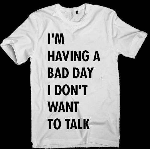 Image of I'M HAVING A  BAD DAY I DON'T  WANT TO TALK T-shirt (unisex)
