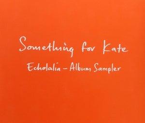 Image of Something for Kate  - 'Echolalia Album Sampler' CD