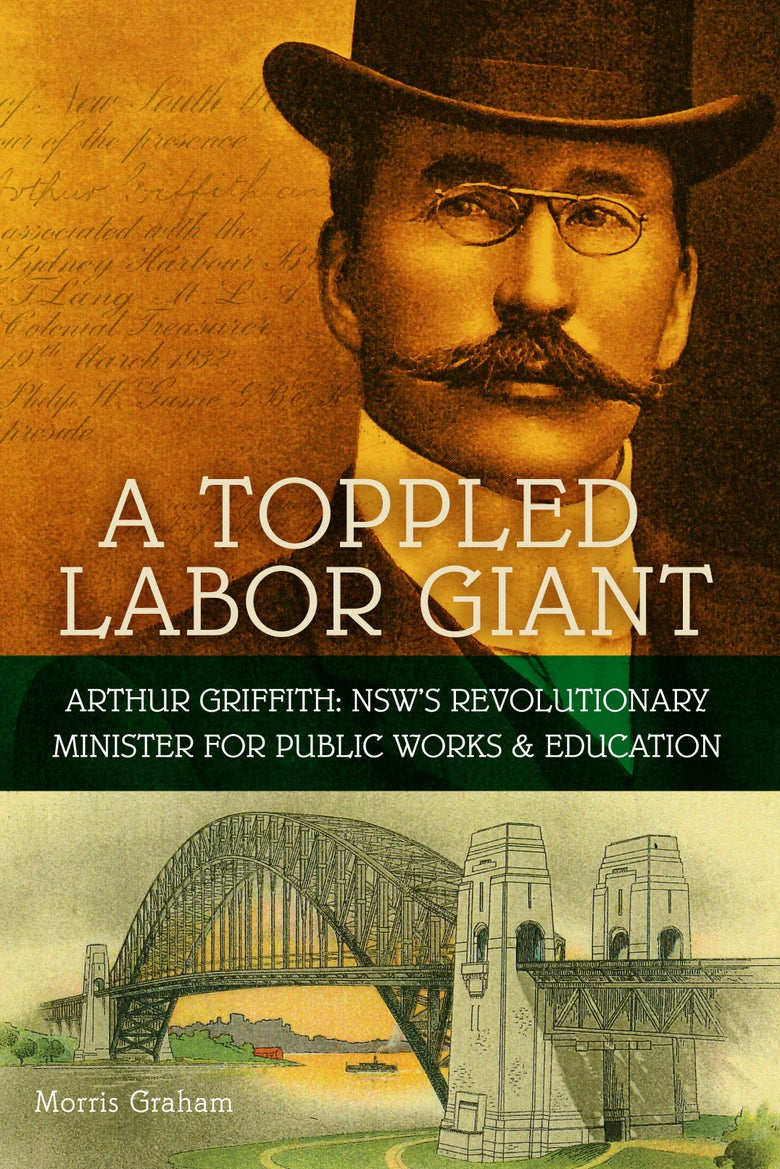 Image of A Toppled Labor Giant: Arthur Griffith: NSW's Revolutionary Minister for Public Works & Education