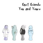 Image of Fast Friends- You and Yours