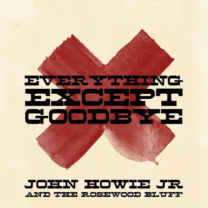 """John Howie Jr. and the Rosewood Bluff - """"Everything Except Goodbye"""" CD"""