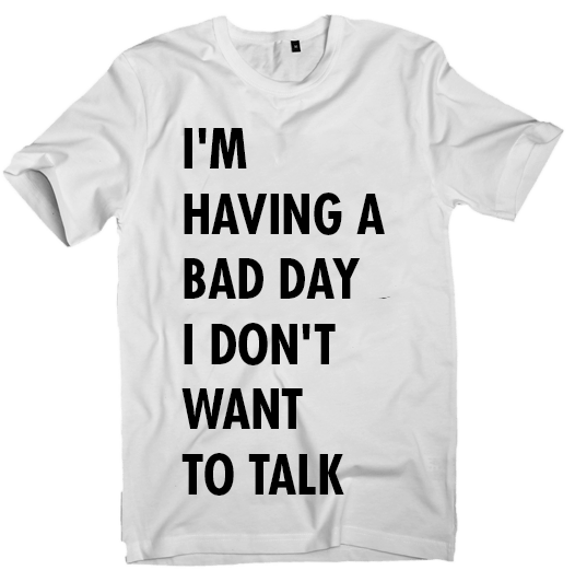 Image of I'M HAVING A  BAD DAY I DON'T  WANT TO TALK T-shirt (unisex)