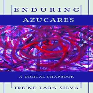 Image of enduring azucares: An SRP Digital Chapbook by ire'ne lara silva
