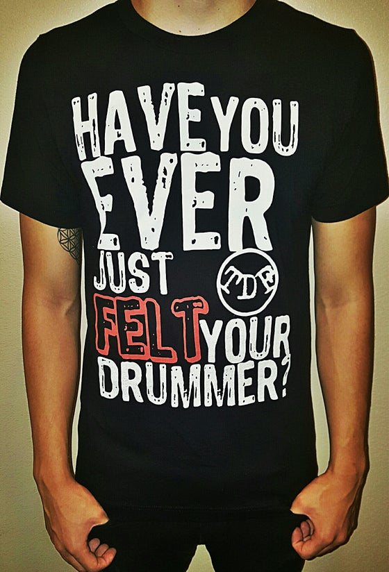 "Image of ""Have you ever just felt your drummer?"" Tee"