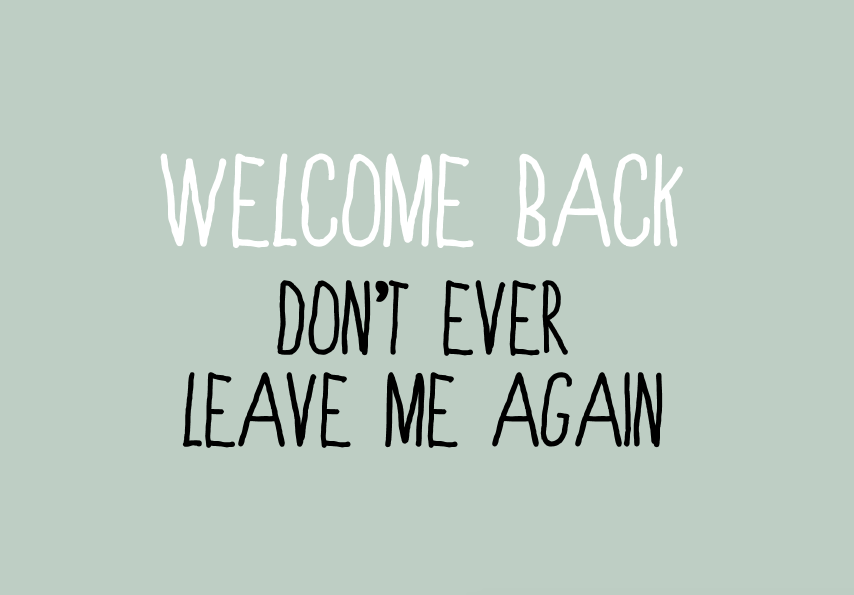 Image of welcome back, don't ever leave me again