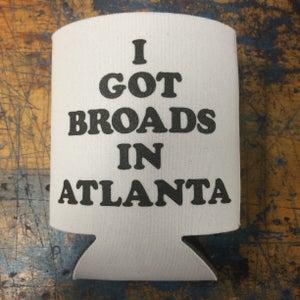 Image of I got broads in Atlanta - koozie