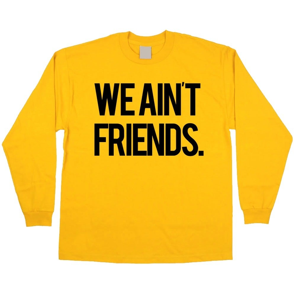 Image of WE AINT FRIENDS (YELLOW LONGSLEEVE)