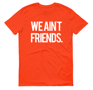Image of We Ain't Friends (Orange Shirt)