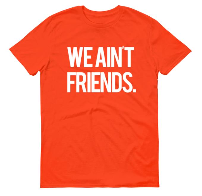 Image of We Ain't Friends (Orange Shirt)