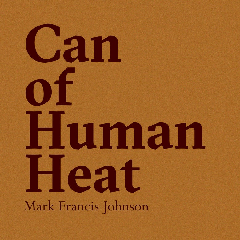 Image of Mark Francis Johnson - Can of Human Heat