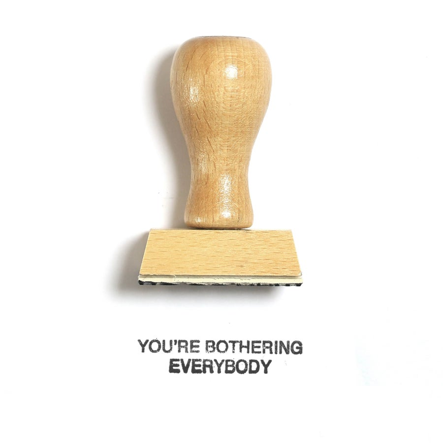 Image of You're bothering everybody
