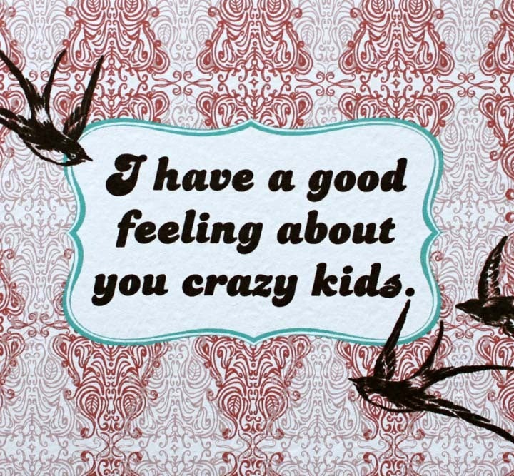 Image of i have a good feeling about you crazy kids