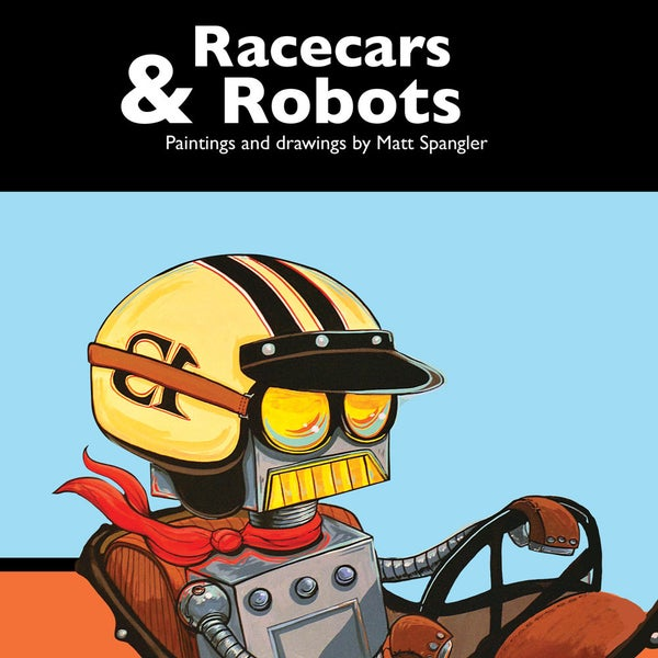 Racecars and Robots: The Book - Robot Art by Matt Q. Spangler