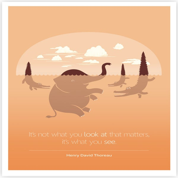 It's not what you look at that matters, it's what you see. Henry Davis Thoreau