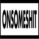 ONSOMESHIT
